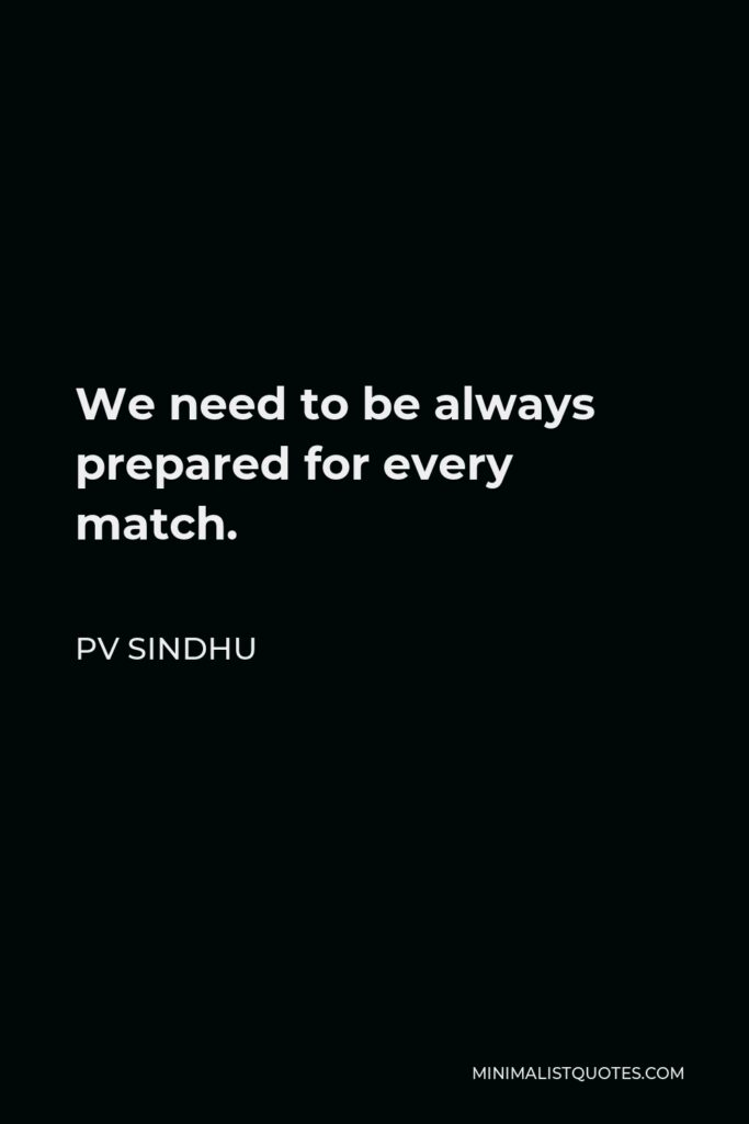 PV Sindhu Quote - We need to be always prepared for every match.