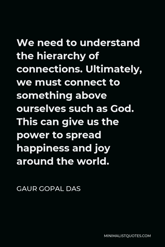 Gaur Gopal Das Quote - We need to understand the hierarchy of connections. Ultimately, we must connect to something above ourselves such as God. This can give us the power to spread happiness and joy around the world.