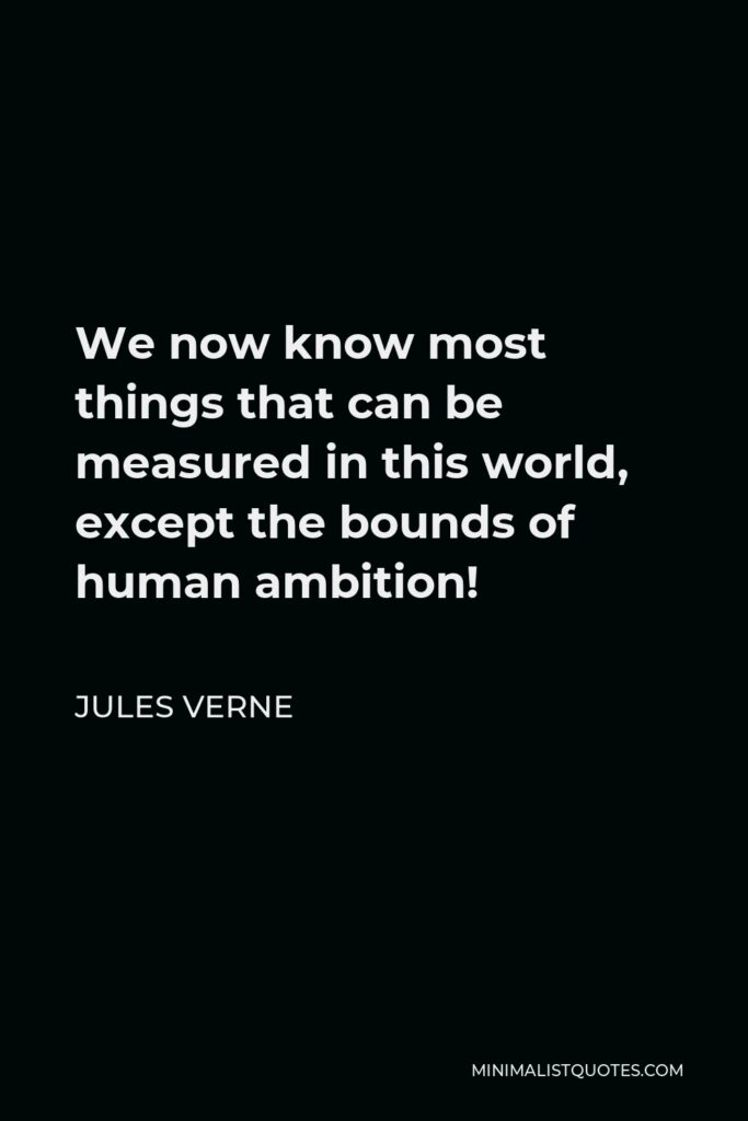 Jules Verne Quote - We now know most things that can be measured in this world, except the bounds of human ambition!