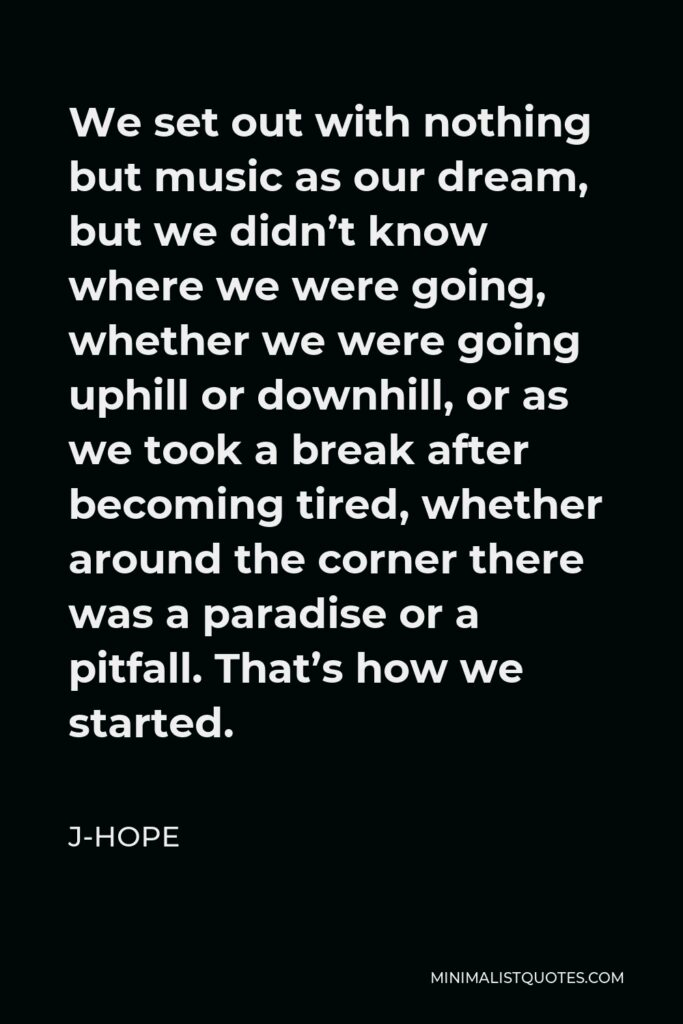 J-Hope Quote - We set out with nothing but music as our dream, but we didn't know where we were going, whether we were going uphill or downhill, or as we took a break after becoming tired, whether around the corner there was a paradise or a pitfall. That's how we started.