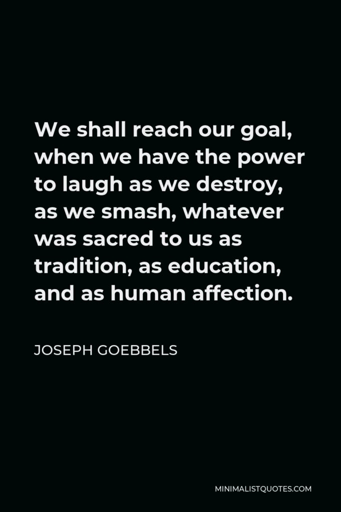 Joseph Goebbels Quote - We shall reach our goal, when we have the power to laugh as we destroy, as we smash, whatever was sacred to us as tradition, as education, and as human affection.