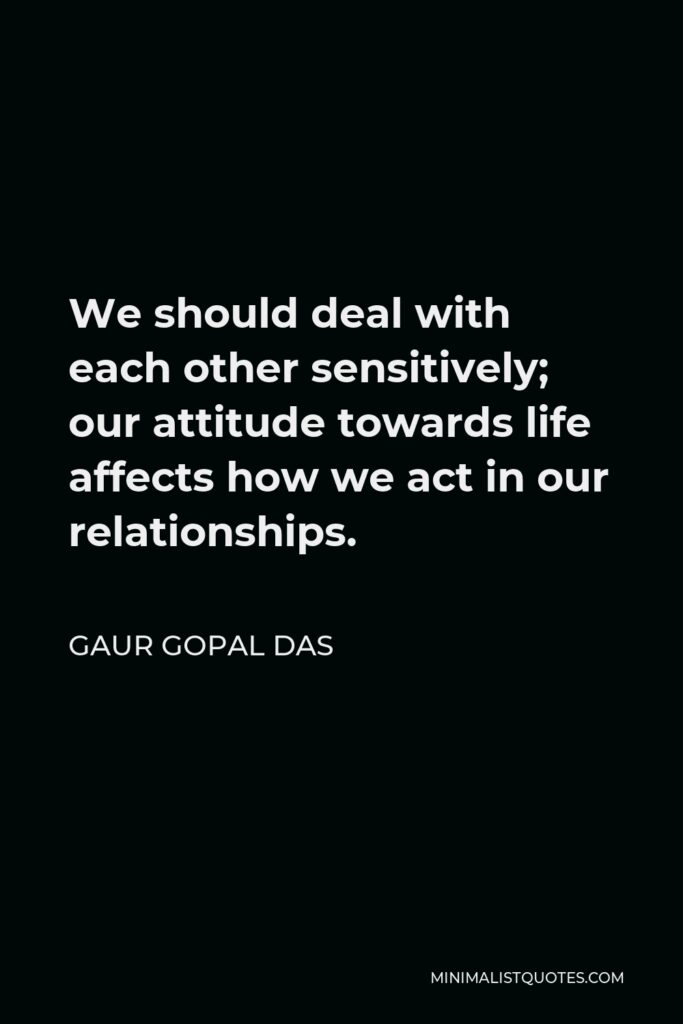 Gaur Gopal Das Quote - We should deal with each other sensitively; our attitude towards life affects how we act in our relationships.
