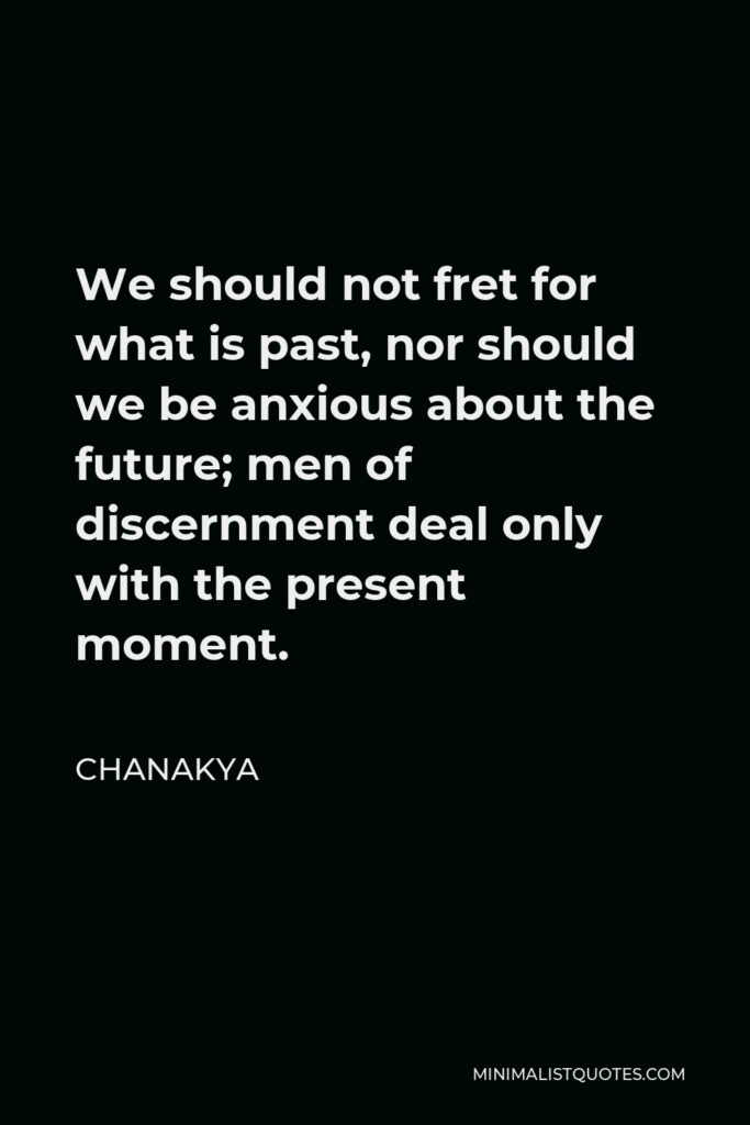 Chanakya Quote - We should not fret for what is past, nor should we be anxious about the future; men of discernment deal only with the present moment.