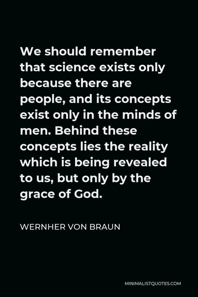 Wernher von Braun Quote - We should remember that science exists only because there are people, and its concepts exist only in the minds of men. Behind these concepts lies the reality which is being revealed to us, but only by the grace of God.