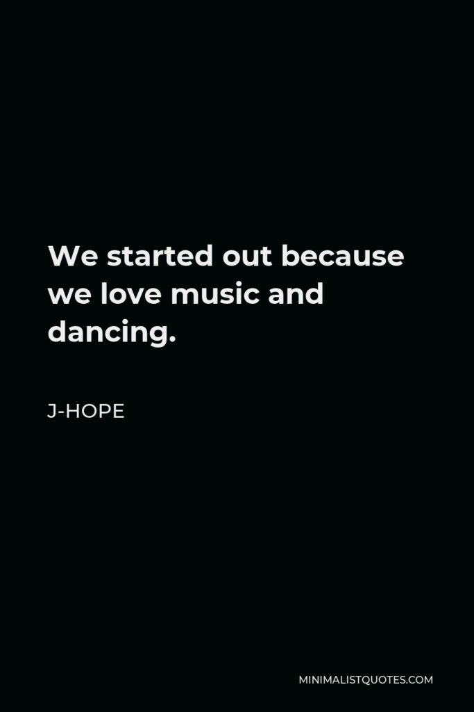 J-Hope Quote - We started out because we love music and dancing.