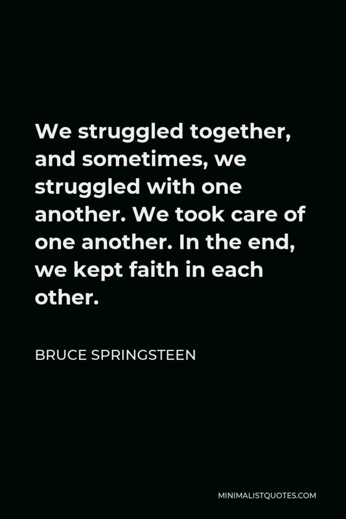 Bruce Springsteen Quote - We struggled together, and sometimes, we struggled with one another. We took care of one another. In the end, we kept faith in each other.