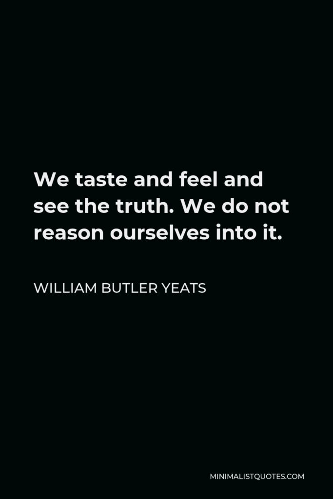 William Butler Yeats Quote - We taste and feel and see the truth. We do not reason ourselves into it.