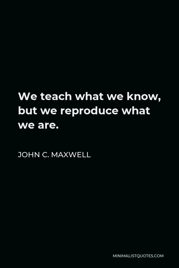 John C. Maxwell Quote - We teach what we know, but we reproduce what we are.