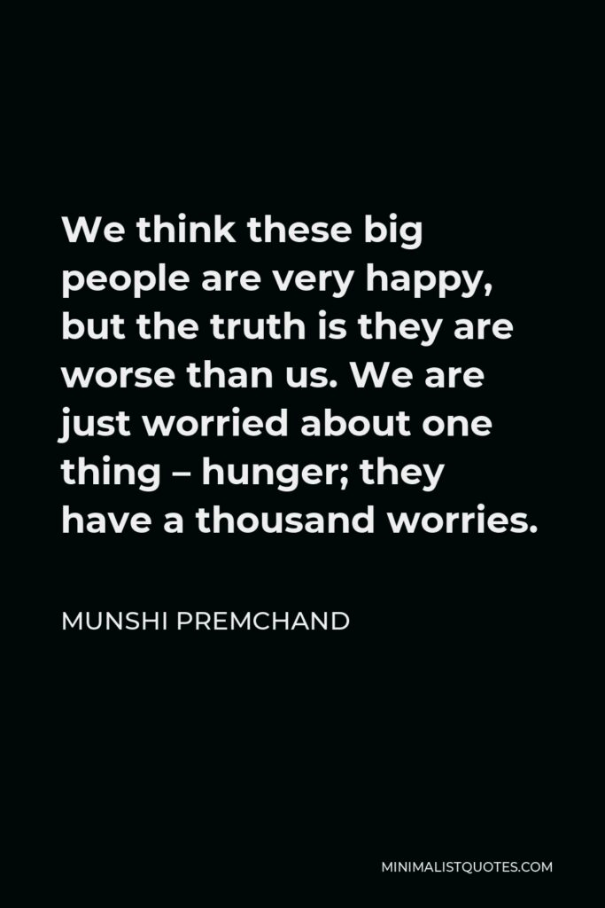 Munshi Premchand Quote - We think these big people are very happy, but the truth is they are worse than us. We are just worried about one thing – hunger; they have a thousand worries.