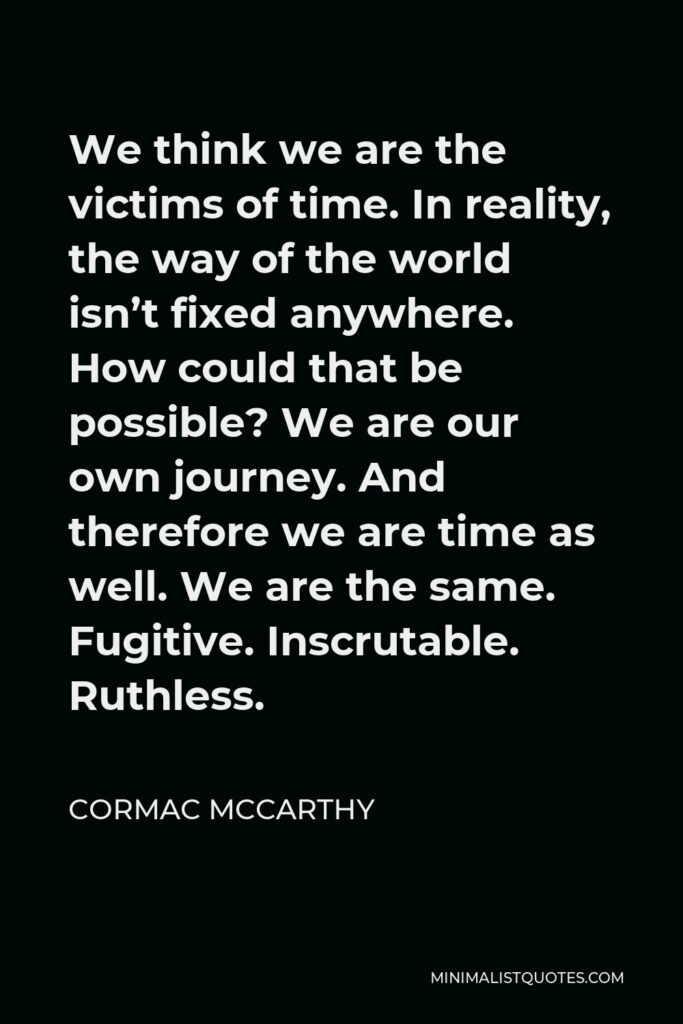 Cormac McCarthy Quote - We think we are the victims of time. In reality, the way of the world isn't fixed anywhere. How could that be possible? We are our own journey. And therefore we are time as well. We are the same. Fugitive. Inscrutable. Ruthless.