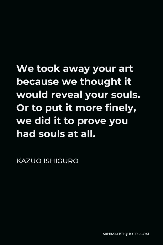 Kazuo Ishiguro Quote - We took away your art because we thought it would reveal your souls. Or to put it more finely, we did it to prove you had souls at all.