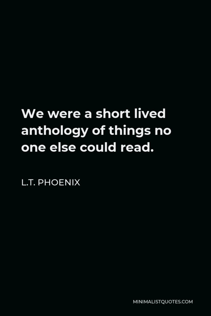 L.T. Phoenix Quote - We were a short lived anthology of things no one else could read.