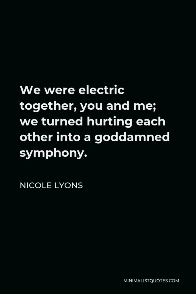 Nicole Lyons Quote - We were electric together, you and me; we turned hurting each other into a goddamned symphony.