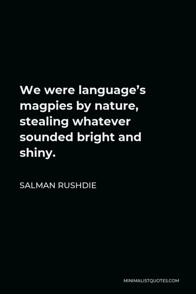 Salman Rushdie Quote - We were language's magpies by nature, stealing whatever sounded bright and shiny.