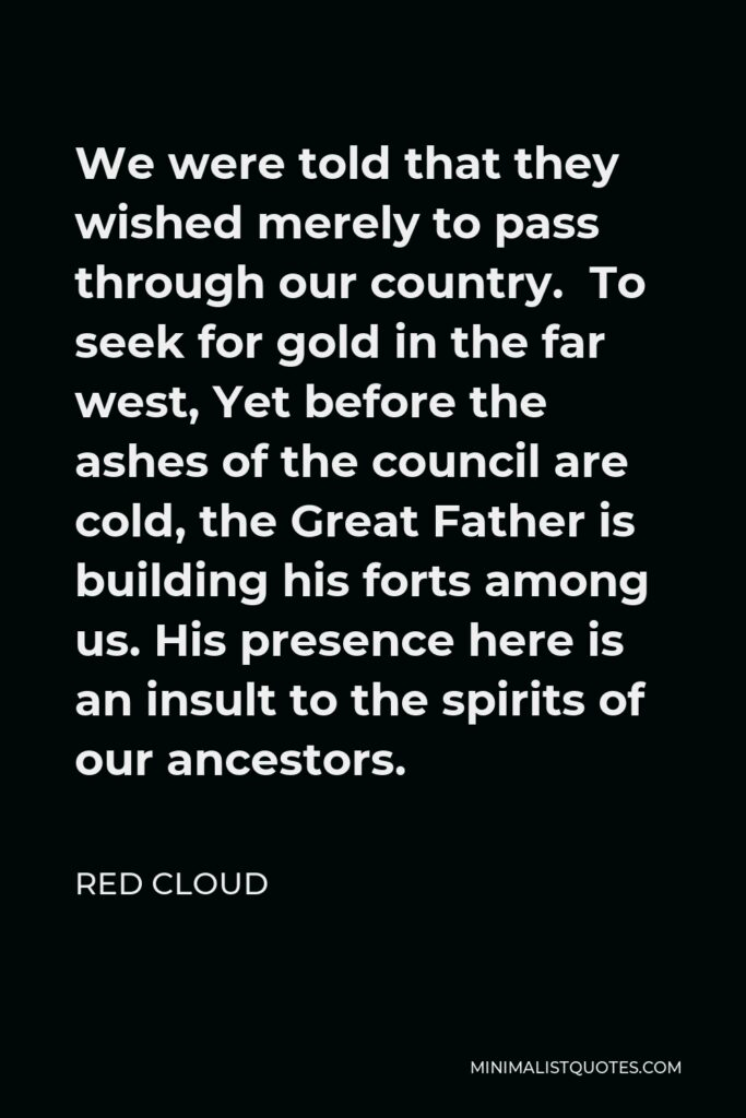 Red Cloud Quote - We were told that they wished merely to pass through our country. To seek for gold in the far west, Yet before the ashes of the council are cold, the Great Father is building his forts among us. His presence here is an insult to the spirits of our ancestors.