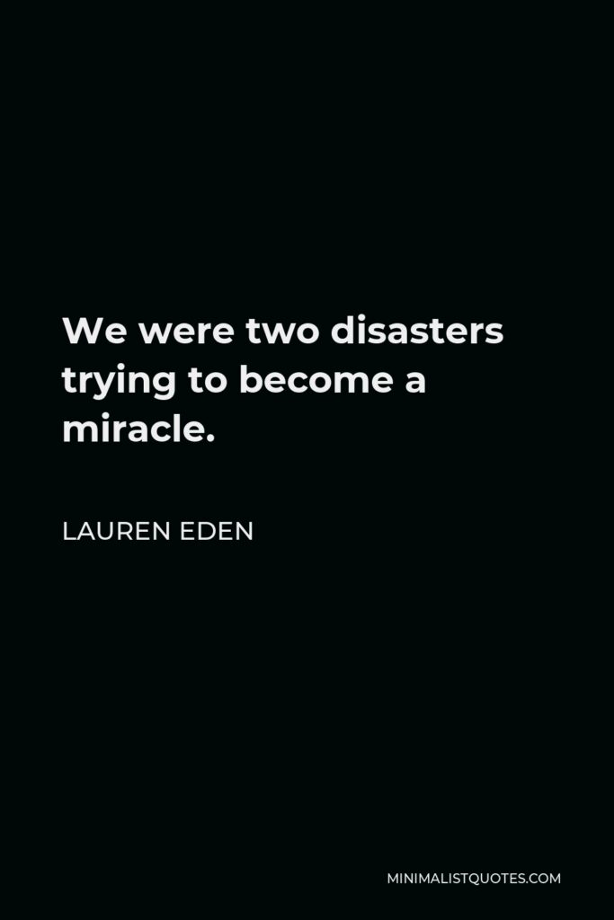 Lauren Eden Quote - We were two disasters trying to become a miracle.