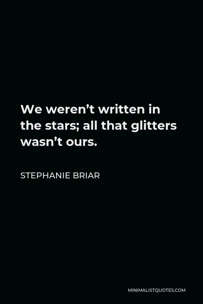 Stephanie Briar Quote - We weren't written in the stars; all that glitters wasn't ours.