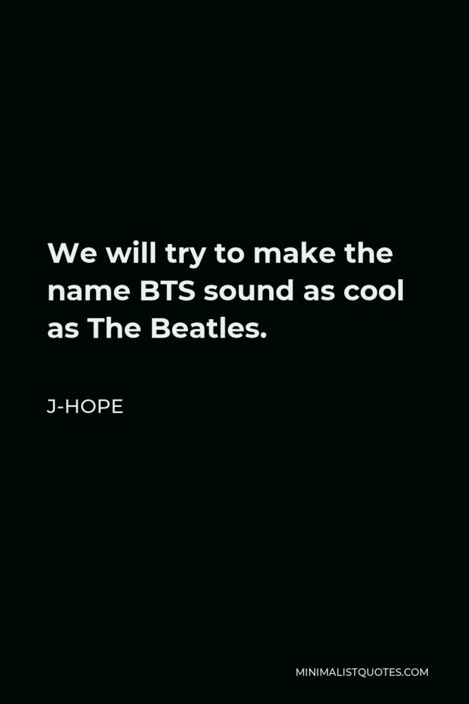 J-Hope Quote - We will try to make the name BTS sound as cool as The Beatles.