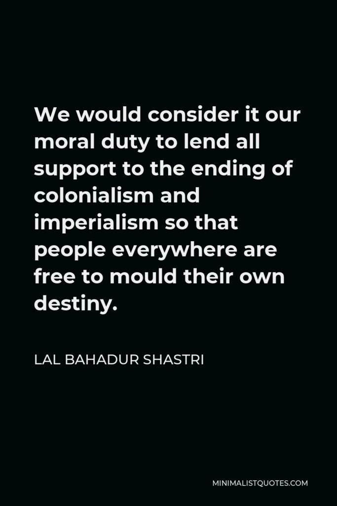 Lal Bahadur Shastri Quote - We would consider it our moral duty to lend all support to the ending of colonialism and imperialism so that people everywhere are free to mould their own destiny.