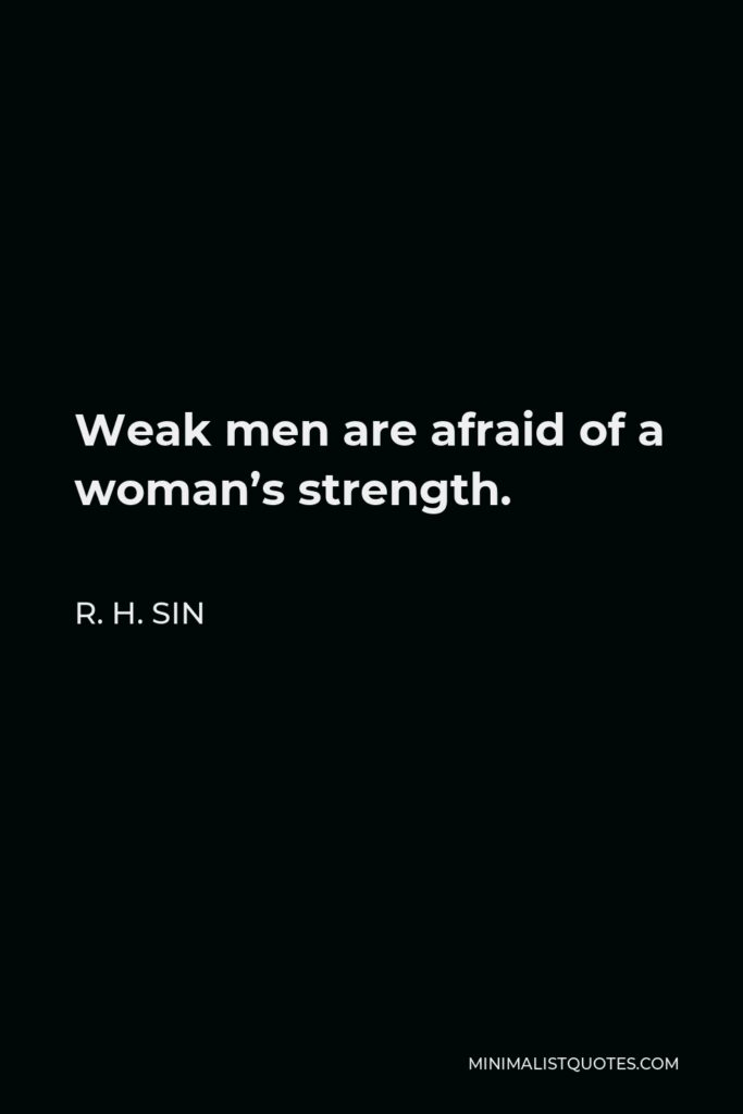 R. H. Sin Quote - Weak men are afraid of a woman's strength.