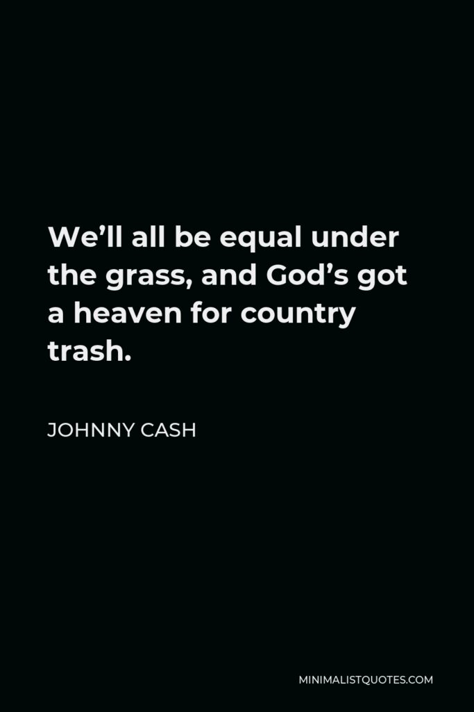 Johnny Cash Quote - We'll all be equal under the grass, and God's got a heaven for country trash.
