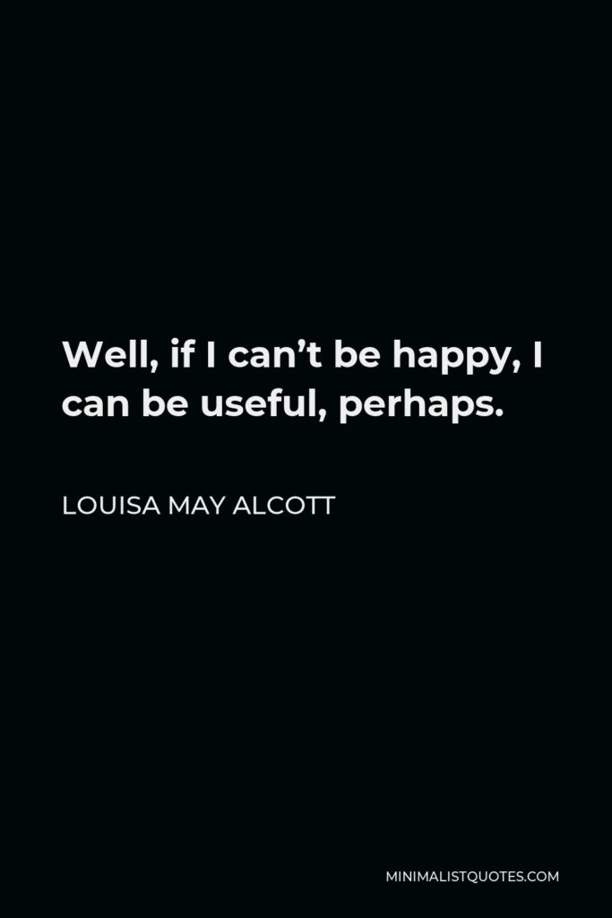 Louisa May Alcott Quote - Well, if I can't be happy, I can be useful, perhaps.