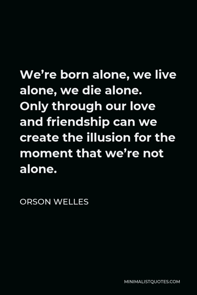Orson Welles Quote - We're born alone, we live alone, we die alone. Only through our love and friendship can we create the illusion for the moment that we're not alone.