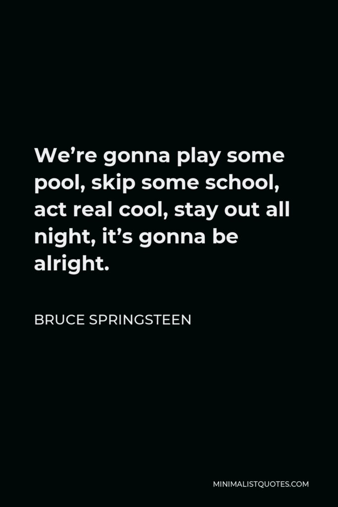Bruce Springsteen Quote - We're gonna play some pool, skip some school, act real cool, stay out all night, it's gonna be alright.