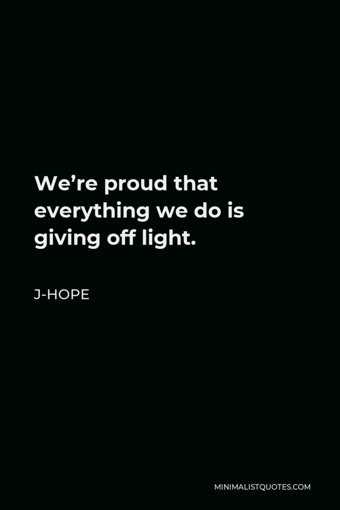 J-Hope Quote - We're proud that everything we do is giving off light.