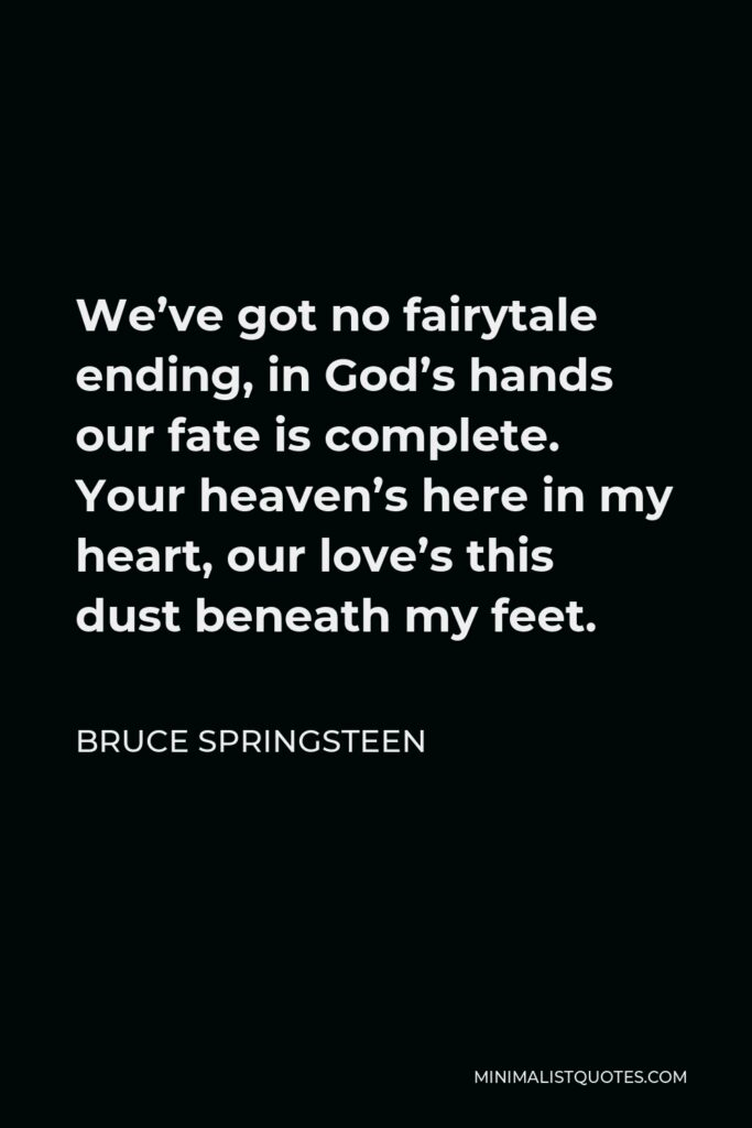 Bruce Springsteen Quote - We've got no fairytale ending, in God's hands our fate is complete. Your heaven's here in my heart, our love's this dust beneath my feet.