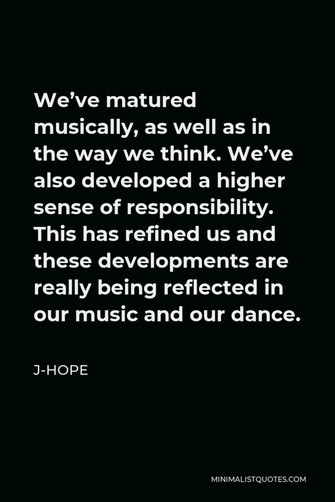 J-Hope Quote - We've matured musically, as well as in the way we think. We've also developed a higher sense of responsibility. This has refined us and these developments are really being reflected in our music and our dance.