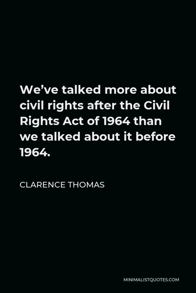 Clarence Thomas Quote - We've talked more about civil rights after the Civil Rights Act of 1964 than we talked about it before 1964.