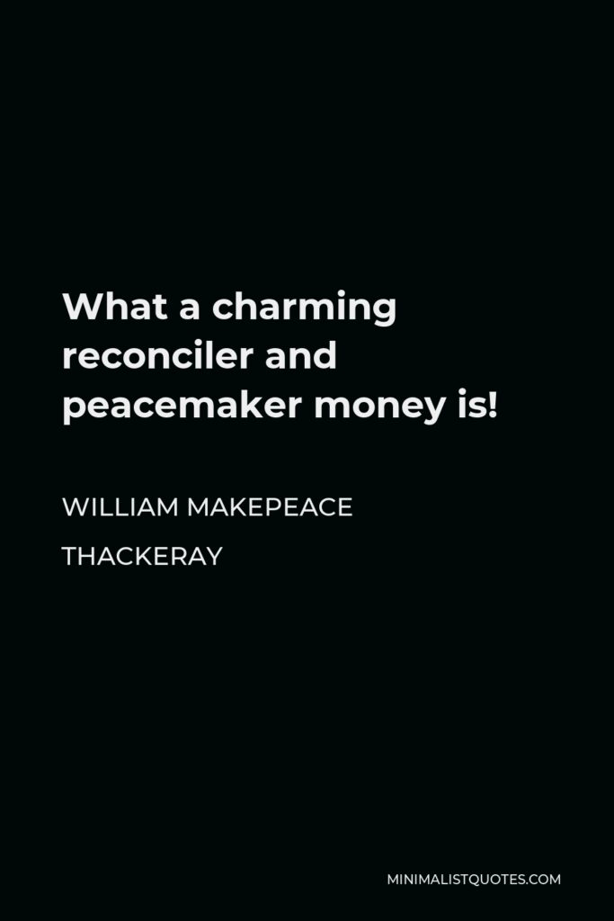 William Makepeace Thackeray Quote - What a charming reconciler and peacemaker money is!
