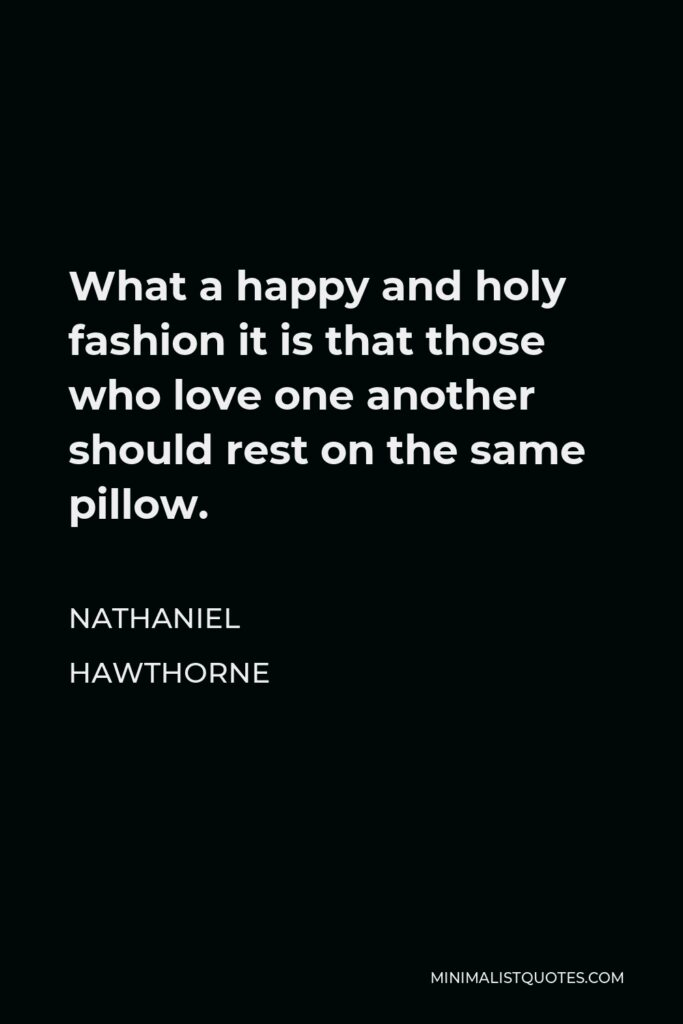 Nathaniel Hawthorne Quote - What a happy and holy fashion it is that those who love one another should rest on the same pillow.