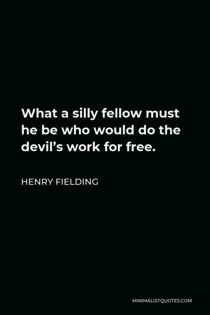 Henry Fielding Quote - What a silly fellow must he be who would do the devil's work for free.