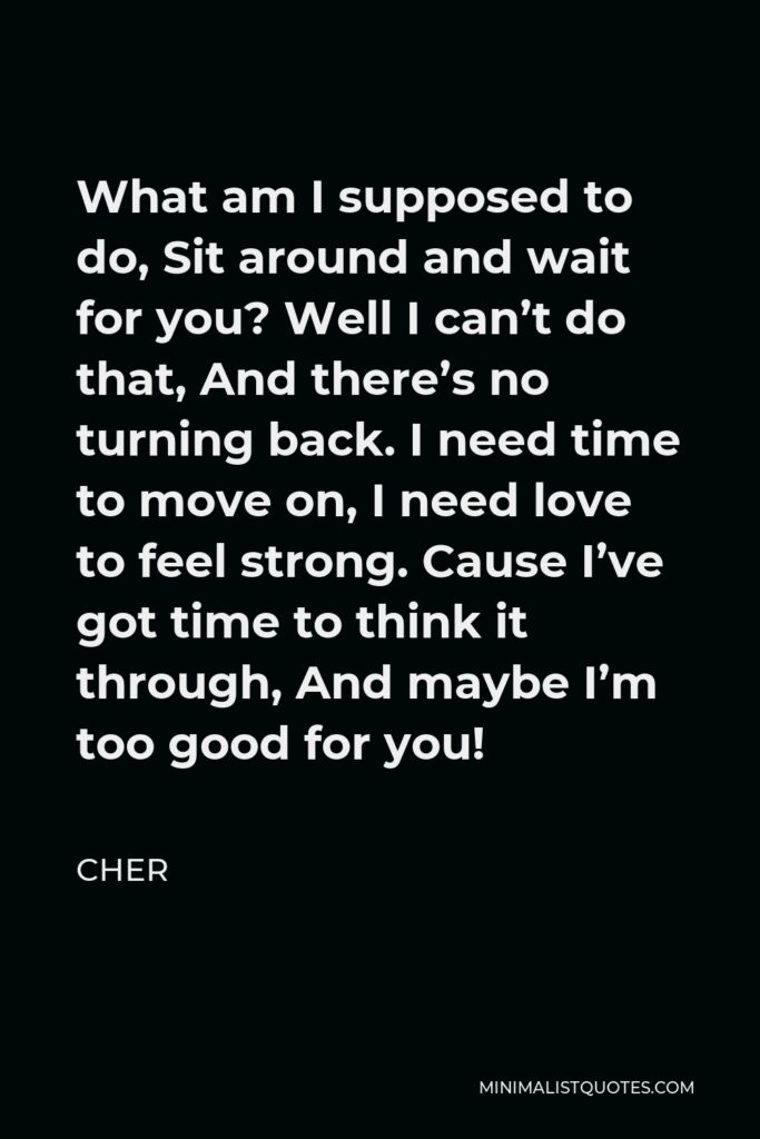 Cher Quote - What am I supposed to do, Sit around and wait for you? Well I can't do that, And there's no turning back. I need time to move on, I need love to feel strong. Cause I've got time to think it through, And maybe I'm too good for you!