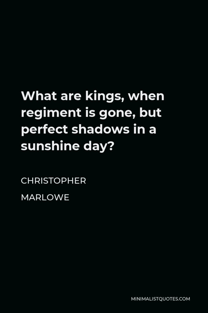Christopher Marlowe Quote - What are kings, when regiment is gone, but perfect shadows in a sunshine day?