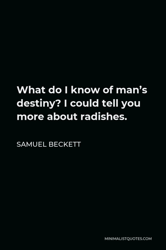 Samuel Beckett Quote - What do I know of man's destiny? I could tell you more about radishes.
