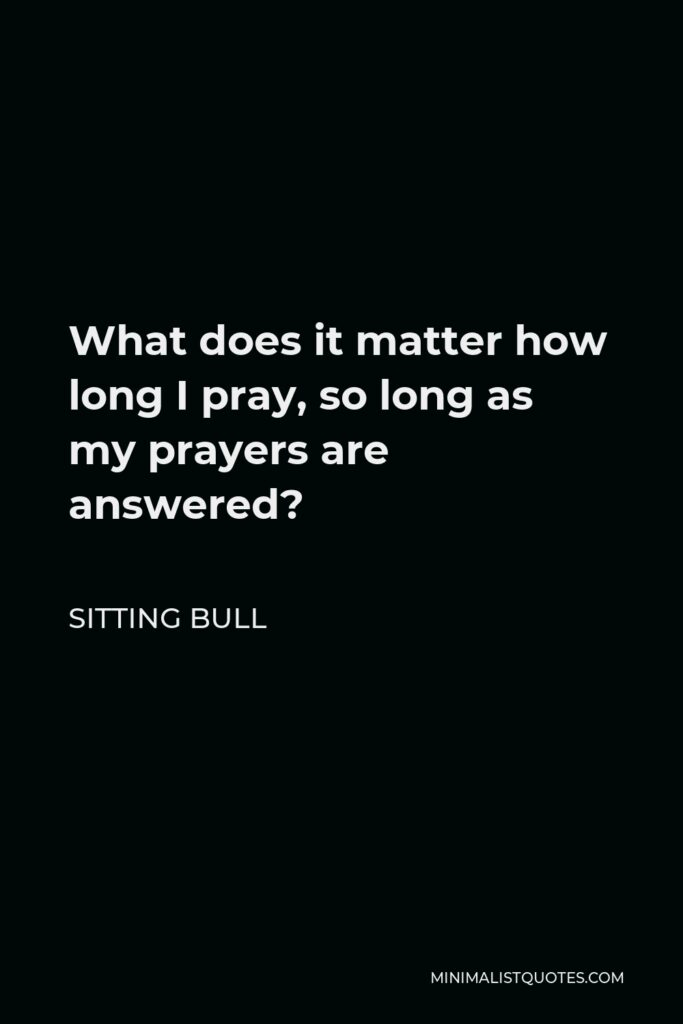 Sitting Bull Quote - What does it matter how long I pray, so long as my prayers are answered?