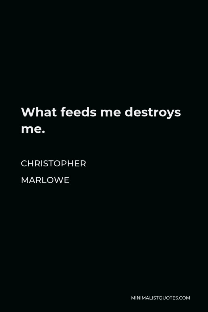 Christopher Marlowe Quote - What feeds me destroys me.