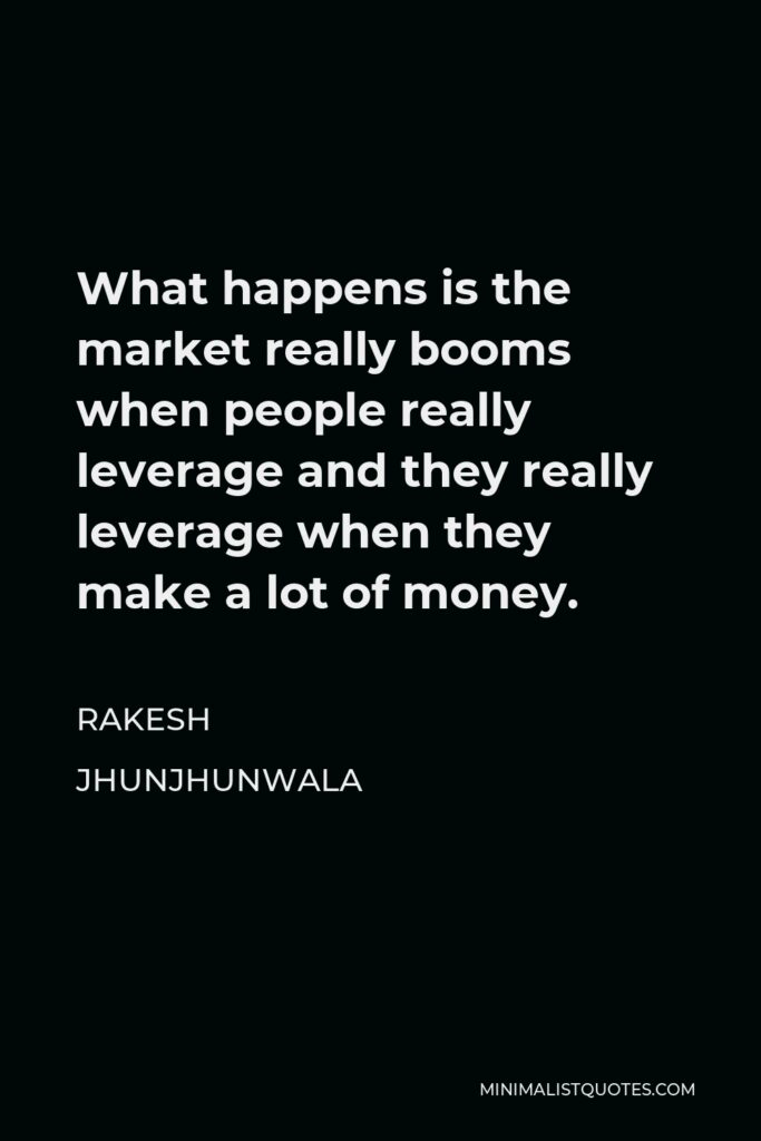 Rakesh Jhunjhunwala Quote - What happens is the market really booms when people really leverage and they really leverage when they make a lot of money.
