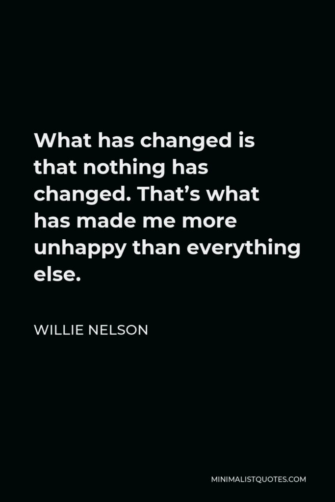 Willie Nelson Quote - What has changed is that nothing has changed. That's what has made me more unhappy than everything else.