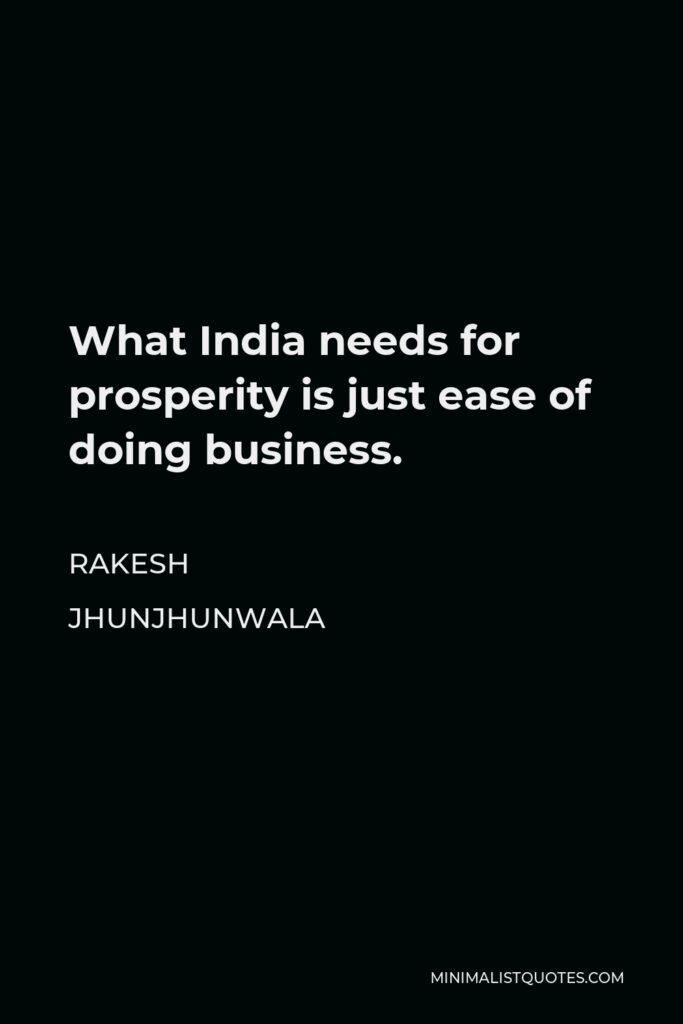 Rakesh Jhunjhunwala Quote - What India needs for prosperity is just ease of doing business.