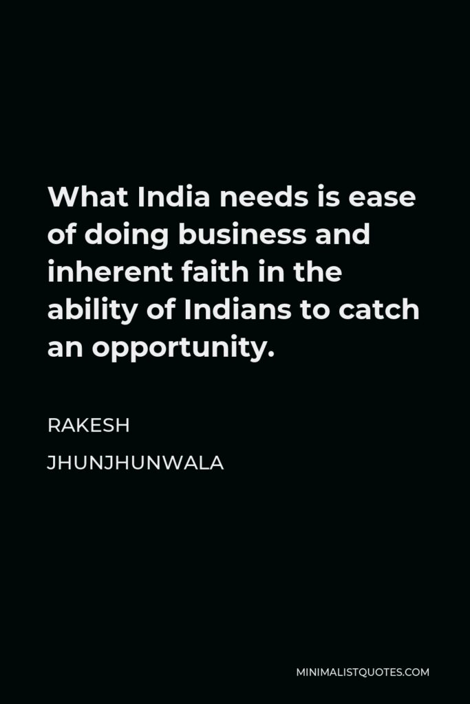 Rakesh Jhunjhunwala Quote - What India needs is ease of doing business and inherent faith in the ability of Indians to catch an opportunity.