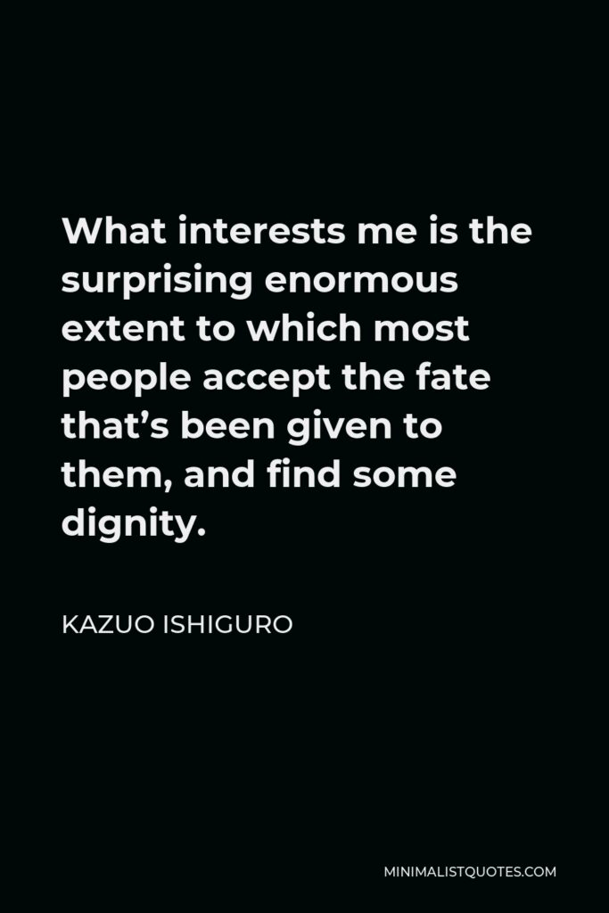 Kazuo Ishiguro Quote - What interests me is the surprising enormous extent to which most people accept the fate that's been given to them, and find some dignity.