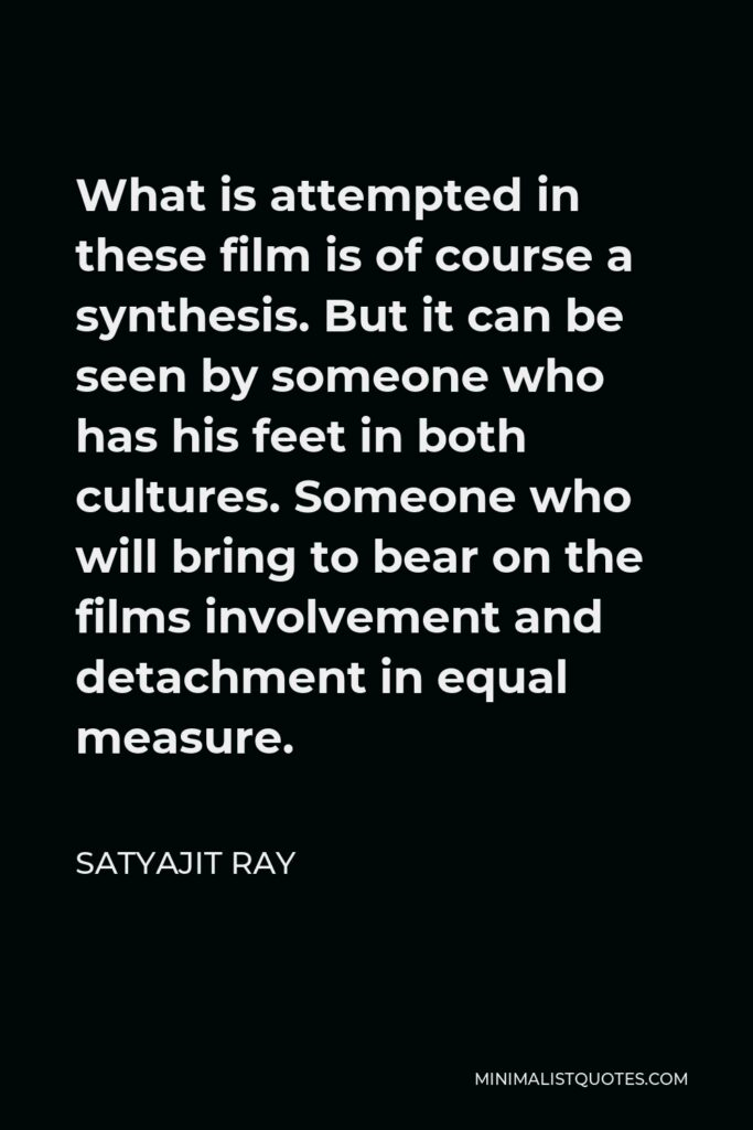 Satyajit Ray Quote - What is attempted in these film is of course a synthesis. But it can be seen by someone who has his feet in both cultures. Someone who will bring to bear on the films involvement and detachment in equal measure.