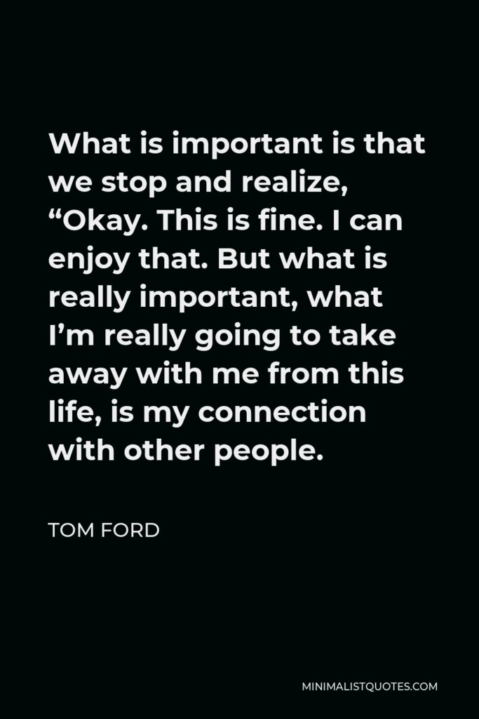 """Tom Ford Quote - What is important is that we stop and realize, """"Okay. This is fine. I can enjoy that. But what is really important, what I'm really going to take away with me from this life, is my connection with other people."""