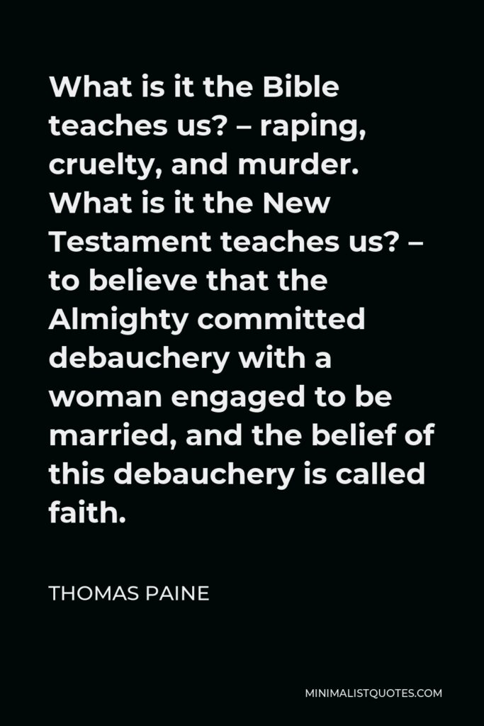 Thomas Paine Quote - What is it the Bible teaches us? – raping, cruelty, and murder. What is it the New Testament teaches us? – to believe that the Almighty committed debauchery with a woman engaged to be married, and the belief of this debauchery is called faith.