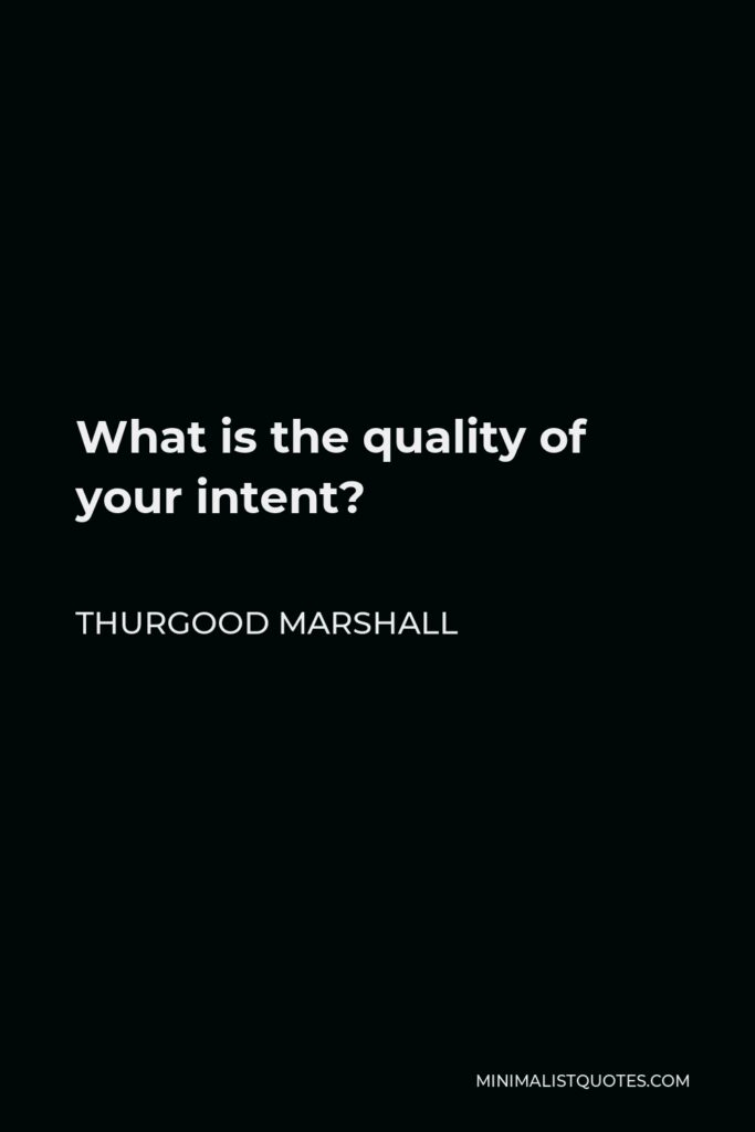 Thurgood Marshall Quote - What is the quality of your intent?