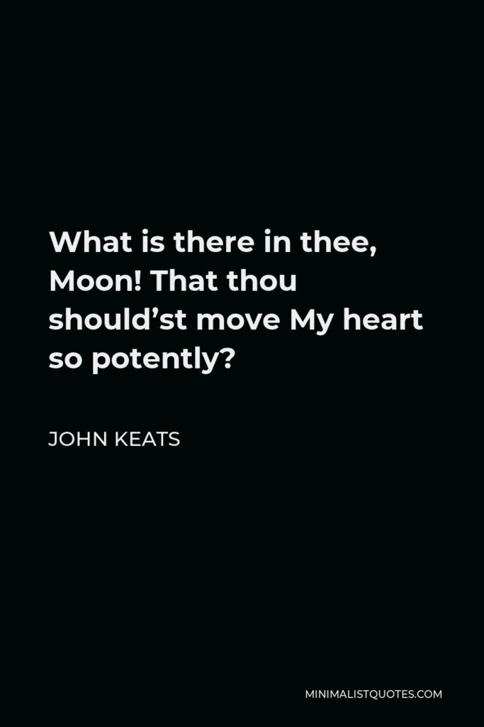 John Keats Quote - What is there in thee, Moon! That thou should'st move My heart so potently?
